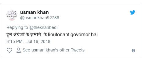 Twitter post by @usmankhan92786: हम अंग्रेजों के ज़माने  के lieutenant governor hai