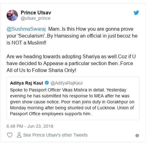 Twitter post by @utsav_prince: @SushmaSwaraj  Mam..Is this How you are gonna prove your 'Secularism'..By Harrassing an official in just becoz he is NOT a Muslim!! Are we heading towards adopting Shariya as well.Coz if U have decided to Appease a particular section then..Force All of Us to Follow Sharia Only!