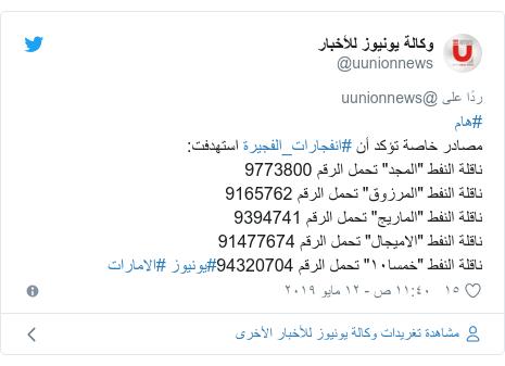 """تويتر رسالة بعث بها @uunionnews: #هاممصادر خاصة تؤكد أن #انفجارات_الفجيرة استهدفت ناقلة النفط """"المجد"""" تحمل الرقم 9773800ناقلة النفط """"المرزوق"""" تحمل الرقم 9165762ناقلة النفط """"الماريج"""" تحمل الرقم 9394741ناقلة النفط """"الاميجال"""" تحمل الرقم 91477674ناقلة النفط """"خمسا١٠"""" تحمل الرقم 94320704#يونيوز #الامارات"""