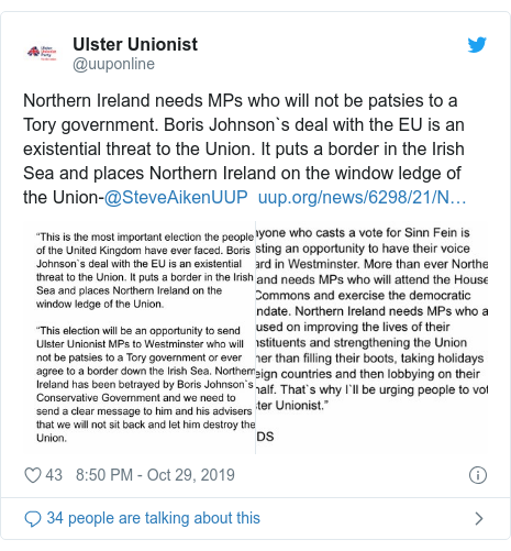 Twitter post by @uuponline: Northern Ireland needs MPs who will not be patsies to a Tory government. Boris Johnson`s deal with the EU is an existential threat to the Union. It puts a border in the Irish Sea and places Northern Ireland on the window ledge of the Union-@SteveAikenUUP