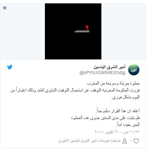 تويتر رسالة بعث بها @vPYhUGW0HE3Gdgj: خطوة جريئة وسريعة من المغربقررت الحكومة المغربية التوقف عن استعمال التوقيت الشتوي للابد وذلك اعتباراً من اليوم بشكل فوري.اعتقد ان هذا القرار سليم جداً.فلم يثبت على مدى السنين جدوى هذه الخطوة الغير مفيدة ابداً.