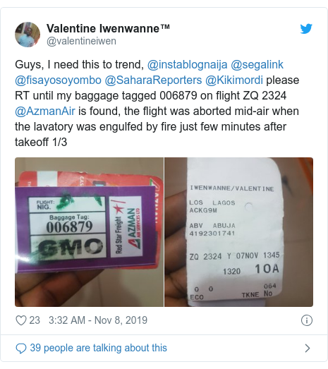 Twitter post by @valentineiwen: Guys, I need this to trend, @instablognaija @segalink @fisayosoyombo @SaharaReporters @Kikimordi please RT until my baggage tagged 006879 on flight ZQ 2324 @AzmanAir is found, the flight was aborted mid-air when the lavatory was engulfed by fire just few minutes after takeoff 1/3