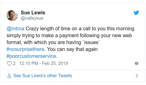 Twitter post by @valleysue: @mbna Crazy length of time on a call to you this morning simply trying to make a payment following your new web format, with which you are having `issues` #nosurprisethere. You can say that again #poorcustomerservice.