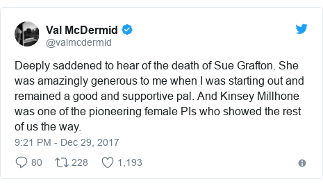 Twitter post by @valmcdermid: Deeply saddened to hear of the death of Sue Grafton. She was amazingly generous to me when I was starting out and remained a good and supportive pal. And Kinsey Millhone was one of the pioneering female PIs who showed the rest of us the way.