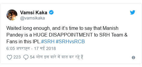 ट्विटर पोस्ट @vamsikaka: Waited long enough, and it's time to say that Manish Pandey is a HUGE DISAPPOINTMENT to SRH Team & Fans in this IPL.#SRH #SRHvsRCB