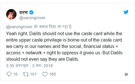 ट्विटर पोस्ट @varungrover: Yeah right, Dalits should not use the caste card while the entire upper caste privilege is borne out of the caste card we carry in our names and the social, financial status + access + network + right to oppress it gives us. But Dalits should not even say they are Dalits.