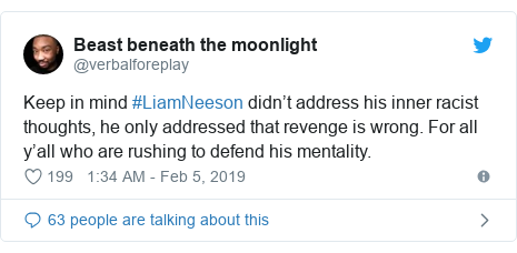 Twitter post by @verbalforeplay: Keep in mind #LiamNeeson didn't address his inner racist thoughts, he only addressed that revenge is wrong. For all y'all who are rushing to defend his mentality.