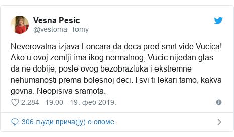 Twitter post by @vestoma_Tomy: Neverovatna izjava Loncara da deca pred smrt vide Vucica! Ako u ovoj zemlji ima ikog normalnog, Vucic nijedan glas da ne dobije, posle ovog bezobrazluka i ekstremne nehumanosti prema bolesnoj deci. I svi ti lekari tamo, kakva govna. Neopisiva sramota.