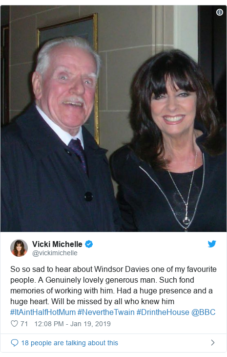 Twitter post by @vickimichelle: So so sad to hear about Windsor Davies one of my favourite people. A Genuinely lovely generous man. Such fond memories of working with him. Had a huge presence and a huge heart. Will be missed by all who knew him  #ItAintHalfHotMum #NevertheTwain #DrintheHouse @BBC