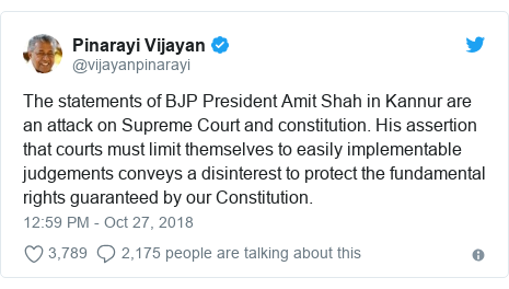 Twitter post by @vijayanpinarayi: The statements of BJP President Amit Shah in Kannur are an attack on Supreme Court and constitution. His assertion that courts must limit themselves to easily implementable judgements conveys a disinterest to protect the fundamental rights guaranteed by our Constitution.