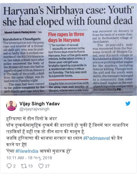 Twitter post by @vijayrajivsingh: हरियाणा में तीन दिनों के अंदरपाँच दुष्कर्म/सामूहिक दुष्कर्म की वारदातें हो चुकी हैं.जिनमें चार नाबालिग लड़कियाँ हैं वहीं एक तो तीन साल की मासूम है.जबकि हरियाणा की भाजपा सरकार का ध्यान #Padmaavat को बैन करने पर है!!'ऐसा #NewIndia आपको मुबारक हो'