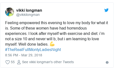 Twitter post by @vikkilongman: Feeling empowered this evening to love my body for what it is. Some of these women have had horrendous experiences. I look after myself with exercise and diet. i'm not a size 10 and never will b, but i am learning to love myself. Well done ladies. 💪#TheRealFullMontyLadiesNight