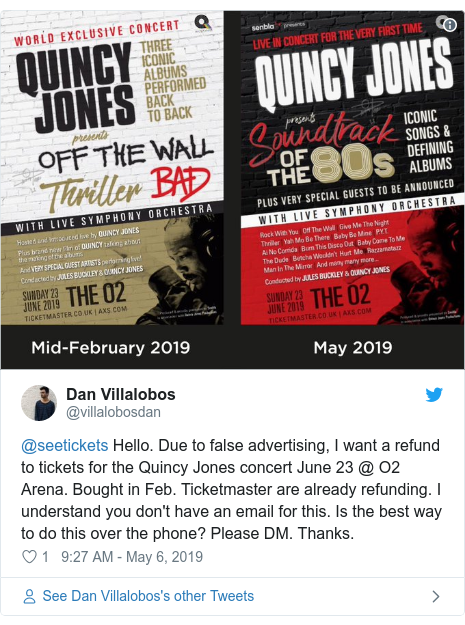 Twitter post by @villalobosdan: @seetickets Hello. Due to false advertising, I want a refund to tickets for the Quincy Jones concert June 23 @ O2 Arena. Bought in Feb. Ticketmaster are already refunding. I understand you don't have an email for this. Is the best way to do this over the phone? Please DM. Thanks.