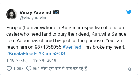 ट्विटर पोस्ट @vinayaravind: People (from anywhere in Kerala, irrespective of religion, caste) who need land to bury their dead, Kuruvilla Samuel from Adoor has offered his plot for the purpose. You can reach him on 9871358055 #Verified This broke my heart. #KeralaFloods #KeralaSOS