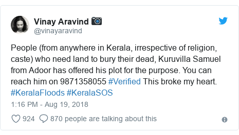 Twitter post by @vinayaravind: People (from anywhere in Kerala, irrespective of religion, caste) who need land to bury their dead, Kuruvilla Samuel from Adoor has offered his plot for the purpose. You can reach him on 9871358055 #Verified This broke my heart. #KeralaFloods #KeralaSOS