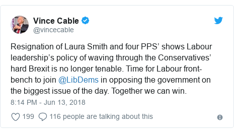 Twitter post by @vincecable: Resignation of Laura Smith and four PPS' shows Labour leadership's policy of waving through the Conservatives' hard Brexit is no longer tenable. Time for Labour front-bench to join @LibDems in opposing the government on the biggest issue of the day. Together we can win.