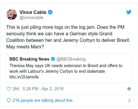 Twitter post by @vincecable: This is just piling more logs on the log jam. Does the PM seriously think we can have a German style Grand Coalition between her and Jeremy Corbyn to deliver Brexit. May meets Marx?