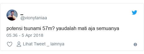Twitter pesan oleh @vionytaniaa: potensi tsunami 57m? yaudalah mati aja semuanya