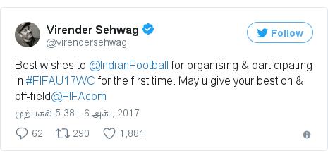 டுவிட்டர் இவரது பதிவு @virendersehwag: Best wishes to @IndianFootball for organising & participating in #FIFAU17WC for the first time. May u give your best on & off-field@FIFAcom
