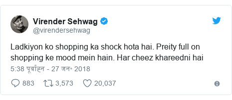 ट्विटर पोस्ट @virendersehwag: Ladkiyon ko shopping ka shock hota hai. Preity full on shopping ke mood mein hain. Har cheez khareedni hai