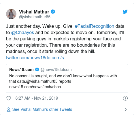 Twitter post by @vishalmathur85: Just another day. Wake up. Give  #FacialRecognition data to @Chaayos and be expected to move on. Tomorrow, it'll be the parking guys in markets registering your face and your car registration. There are no boundaries for this madness, once it starts rolling down the hill.