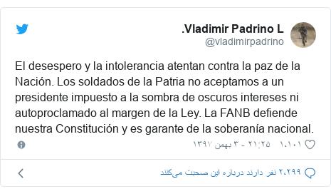 پست توییتر از @vladimirpadrino: El desespero y la intolerancia atentan contra la paz de la Nación. Los soldados de la Patria no aceptamos a un presidente impuesto a la sombra de oscuros intereses ni autoproclamado al margen de la Ley. La FANB defiende nuestra Constitución y es garante de la soberanía nacional.