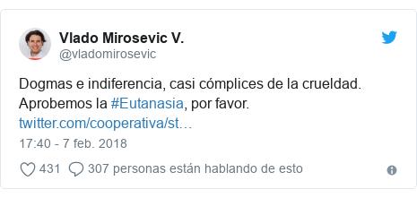 Publicación de Twitter por @vladomirosevic: Dogmas e indiferencia, casi cómplices de la crueldad. Aprobemos la #Eutanasia, por favor.