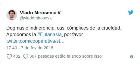 Twitter post de @vladomirosevic: Dogmas e indiferencia, casi cómplices de la crueldad. Aprobemos la #Eutanasia, por favor.