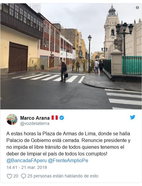 Publicación de Twitter por @vozdelatierra: A estas horas la Plaza de Armas de Lima, donde se halla Palacio de Gobierno está cerrada. Renuncie presidente y no impida el libre tránsito de todos quienes tenemos el deber de limpiar el país de todos los corruptos! @BancadaFAperu @FrenteAmplioPe