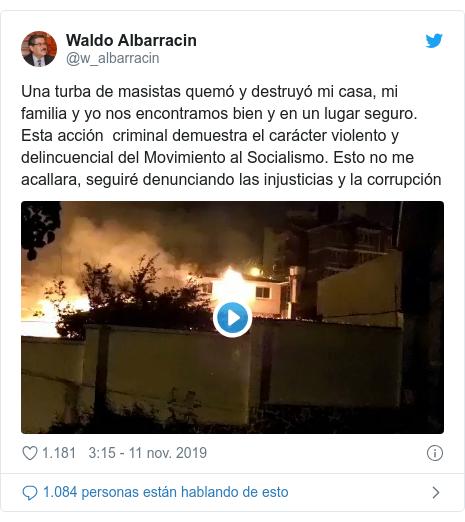 Publicación de Twitter por @w_albarracin: Una turba de masistas quemó y destruyó mi casa, mi familia y yo nos encontramos bien y en un lugar seguro. Esta acción  criminal demuestra el carácter violento y delincuencial del Movimiento al Socialismo. Esto no me acallara, seguiré denunciando las injusticias y la corrupción