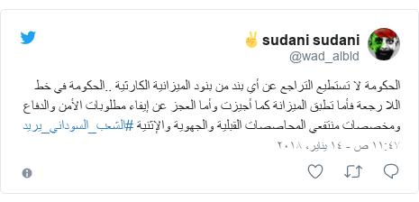 تويتر رسالة بعث بها @wad_albld: الحكومة لا تستطيع التراجع عن أي بند من بنود الميزانية الكارثية ..الحكومة في خط اللا رجعة فأما تطبق الميزانة كما أجيزت وأما العجز عن إيفاء مطلوبات الأمن والدفاع ومخصصات منتفعي المحاصصات القبلية والجهوية والإثنية #الشعب_السوداني_يريد