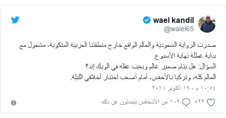 تويتر رسالة بعث بها @waiel65: صدرت الرواية السعودية والعالم الواقع خارج منطقتنا العربية المنكوبة، مشغول مع بداية عطلة نهاية الأسبوع.السؤال  هل ينام ضمير عالم ويغيب عقله في الويك إند؟العالم كله، وتركيا بالأخص، أمام أصعب اختبار أخلاقي الليلة.