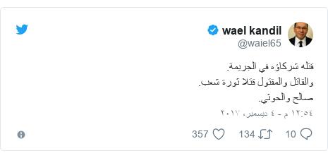 تويتر رسالة بعث بها @waiel65: قتله شركاؤه في الجريمة.والقاتل والمقتول قتلا ثورة شعب.صالح والحوثي.