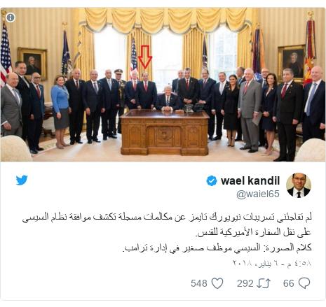 تويتر رسالة بعث بها @waiel65: لم تفاجئني تسريبات نيويورك تايمز عن مكالمات مسجلة تكشف موافقة نظام السيسي على نقل السفارة الأميركية للقدس.كلام الصورة  السيسي موظف صغير في إدارة ترامب.