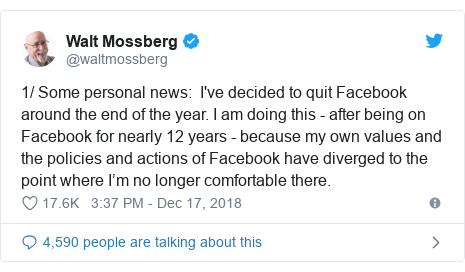 Twitter post by @waltmossberg: 1/ Some personal news   I've decided to quit Facebook around the end of the year. I am doing this - after being on Facebook for nearly 12 years - because my own values and the policies and actions of Facebook have diverged to the point where I'm no longer comfortable there.