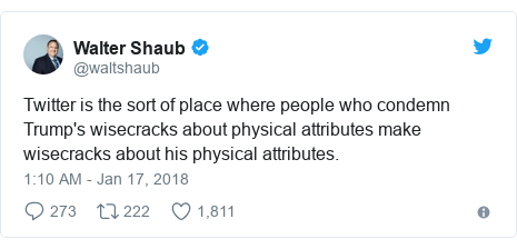Twitter post by @waltshaub: Twitter is the sort of place where people who condemn Trump's wisecracks about physical attributes make wisecracks about his physical attributes.