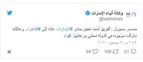 تويتر رسالة بعث بها @wamnews: مصدر مسؤول   الفريق أحمد شفيق يغادر #الإمارات عائدا إلى #القاهرة.. وعائلته مازالت موجودة في الدولة تحظى برعايتها.  #وام