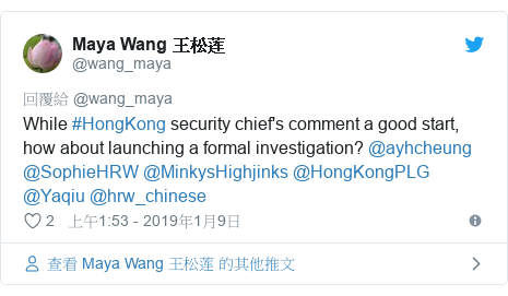 Twitter 用戶名 @wang_maya: While #HongKong security chief's comment a good start, how about launching a formal investigation? @ayhcheung @SophieHRW @MinkysHighjinks @HongKongPLG @Yaqiu @hrw_chinese