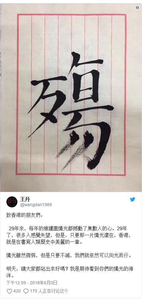 Twitter 用户名 @wangdan1989: 致香港的朋友們:  29年來,每年的維護園燭光都撼動了無數人的心。29年了,很多人感覺失望,但是,只要那一片燭光還在,香港,就是在書寫人類歷史中美麗的一章。燭光雖然微弱,但是只要不滅,我們就依然可以向光而行。明天,請大家都站出來好嗎?我是期待看到你們的燭光的海洋。