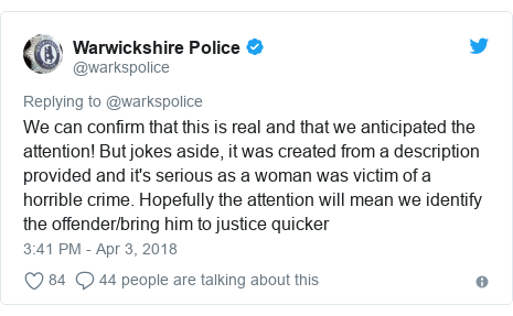 Twitter post by @warkspolice: We can confirm that this is real and that we anticipated the attention! But jokes aside, it was created from a description provided and it's serious as a woman was victim of a horrible crime. Hopefully the attention will mean we identify the offender/bring him to justice quicker