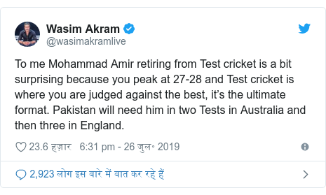 ट्विटर पोस्ट @wasimakramlive: To me Mohammad Amir retiring from Test cricket is a bit surprising because you peak at 27-28 and Test cricket is where you are judged against the best, it's the ultimate format. Pakistan will need him in two Tests in Australia and then three in England.
