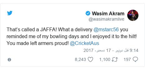 ٹوئٹر پوسٹس @wasimakramlive کے حساب سے: That's called a JAFFA! What a delivery @mstarc56 you reminded me of my bowling days and I enjoyed it to the hilt! You made left armers proud! @CricketAus