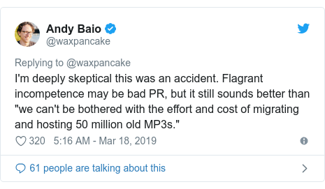 "Twitter post by @waxpancake: I'm deeply skeptical this was an accident. Flagrant incompetence may be bad PR, but it still sounds better than ""we can't be bothered with the effort and cost of migrating and hosting 50 million old MP3s."""