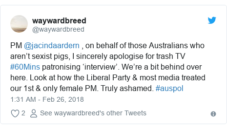 Twitter post by @waywardbreed: PM @jacindaardern , on behalf of those Australians who aren't sexist pigs, I sincerely apologise for trash TV #60Mins patronising 'interview'. We're a bit behind over here. Look at how the Liberal Party & most media treated our 1st & only female PM. Truly ashamed. #auspol