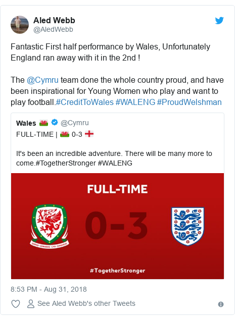 Twitter post by @AledWebb: Fantastic First half performance by Wales, Unfortunately England ran away with it in the 2nd ! The @Cymru team done the whole country proud, and have been inspirational for Young Women who play and want to play football.#CreditToWales #WALENG #ProudWelshman