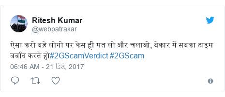 Twitter post by @webpatrakar: ऐसा करो बड़े लोगो पर केस ही मत लो और चलाओ, बेकार में सबका टाइम बर्बाद करते हो#2GScamVerdict #2GScam