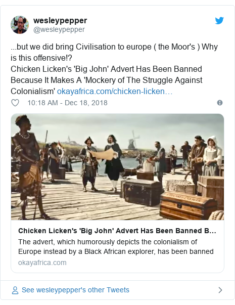 Twitter post by @wesleypepper: ...but we did bring Civilisation to europe ( the Moor's ) Why is this offensive!? Chicken Licken's 'Big John' Advert Has Been Banned Because It Makes A 'Mockery of The Struggle Against Colonialism'