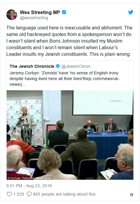 Twitter post by @wesstreeting: The language used here is inexcusable and abhorrent. The same old hackneyed quotes from a spokesperson won't do. I wasn't silent when Boris Johnson insulted my Muslim constituents and I won't remain silent when Labour's Leader insults my Jewish constituents. This is plain wrong.