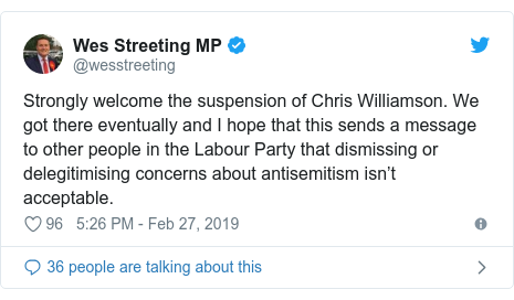 Twitter post by @wesstreeting: Strongly welcome the suspension of Chris Williamson. We got there eventually and I hope that this sends a message to other people in the Labour Party that dismissing or delegitimising concerns about antisemitism isn't acceptable.