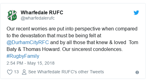 Twitter post by @wharfedalerufc: Our recent worries are put into perspective when compared to the devastation that must be being felt at @DurhamCityRFC and by all those that knew & loved  Tom Baty & Thomas Howard. Our sincerest condolences. #RugbyFamily